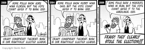 2000.  Some polls show Gore wins Florida, but the vote count gives it to Bush.  Odd.  Crazy conspiracy theorist.  Bush is our rightfully elected leader.  2004.  Some polls show Kerry wins Ohio, but the vote count gives it to Bush.  Odd.  Crazy conspiracy theorist.  Bush is our rightfully elected leader.  2009.  Some polls show a moderate wins in Iran, but the vote count gives it to the hardliner.  Odd.  FRAUD!  THEY CLEARLY STOLE THE ELECTION!!!