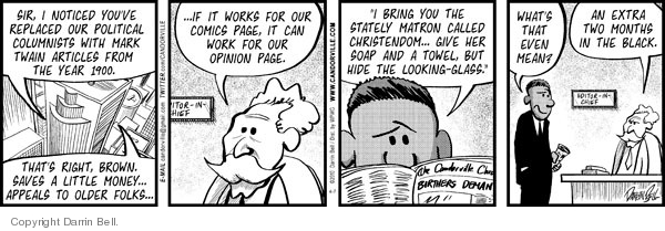 "Sir, I noticed youve replaced our political columnists with Mark Twain articles from the year 1900.  Thats right, Brown.  Saves a little money � appeals to older folks � � If it works for our comics page, it can work for our opinion page.  ""I bring you the stately matron called Christendome ... Give her soap and a towel, but hide the looking-glass.""  Whats that even mean?  An extra two months in the black."