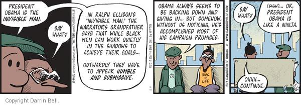 "President Obama is the invisible man.  Say what?  In Ralph Ellisons ""Invisible Man,"" the narrators grandfather says that while black men can work quietly in the shadows to achieve their goals ... outwardly they have to appear humble and submissive.  Obama always seems to be backing down and giving in ... but somehow, without us noticing, hes accomplished most of his campaign promises.  Say what?  (Sigh)... Ok, President Obama is like a ninja.  Ohhh ... continue."