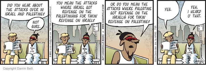 Did you hear about the attacks over in Israel and Palestine? Not sure. You mean the attacks where Israel got revenge on the Palestinians for takin revenge on Israel? Or do you mean the attacks where Palestine got revenge on the Israelis for takin revenge on Palestine. Yes. Yeh, I heard o that.