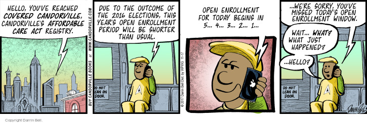 Hello, youve reached Covered Candorville, Candorvilles Affordable Care Act registry. Due to the outcome of the 2016 elections, this years open enrollment period will be shorter than usual. Open enrollment for today begins in 5 … 4 … 3 … 2 … 1 … Were sorry, youve missed todays open enrollment window. Wait ... what? What just happened? ... Hello?