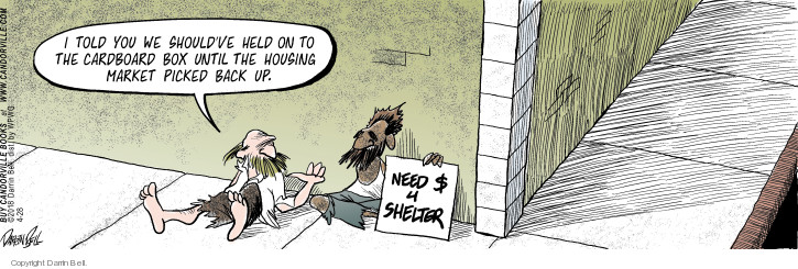 I told you we shouldve held on to the cardboard box until the housing market picked back up. Need $ 4 shelter.