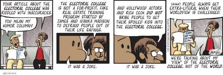 Your article about the electoral college was riddled with inaccuracies. You mean my humor column? The electoral college not a for-profit, fake real estate training program started by James and Ivanka Madison to defraud people out of their life savings. It was a joke. And Hollywood actors and rich CEOs did not bribe people to get their spoiled kids into the electoral college. It was a joke. (Sigh) People always get extra-literal when their worldview is challenged. Were talking about my view of the electoral college, not of the world.