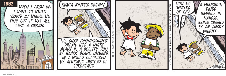 1982. When I grow up, I want to write Roots 2, where we find out it was all just a dream. Kunta Kintes dream? No, Chad Cunninghams dream. Hes a white slave in a society run by black slave owners, in a world colonized by Africans instead of Europeans. Now do Wizard of Oz. A munchkin finds himself in Kansas, being chased by an angry sheriff ...