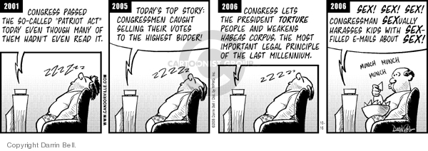 "2001.  Congress passed the so-called ""Patriot Act"" today even though many of them hadnt even read it.  ZZZZZ.  2005.  Todays top story:  Congressman caught selling their votes to the highest bidder!  ZZZZZ.  2006.  Congress lets the President torture people and weakens habeas corpus, the most important legal principle of the last millennium.  ZZZZZ.  2006.  Sex!  Sex!  Sex!  Congressman SEXually harasses kids with SEX-filled e-mails about SEX!  Munch munch munch."