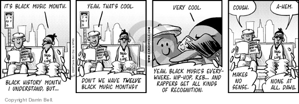 Its Black music month.  Black History Month I understand, but�  yeah, thats cool.  Dont we have twelve Black music months?  Very cool.  Yeah, Black musics everywhere.  Hip-hop, R&B� and rappers get all kinds of recognition.  Cough.  Makes no sense.  A-hem.  None at all, dawg.