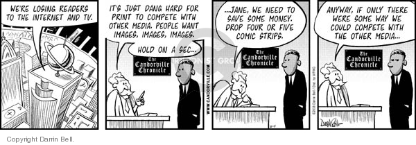 The Candorville Chronicle.  Were losing readers to the internet and TV.  Its just dang hard for print to compete with other media.  People want images, images, images.  Hold on a sec�  �Jane, we need to save some money.  Drop four or five comic strips.  Anyway, if only there were some way we could compete with the other media...