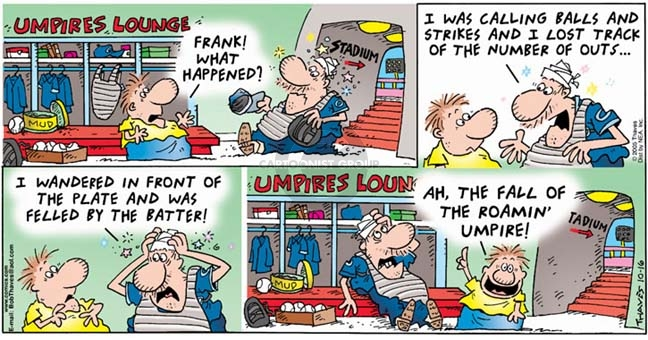 Umpires Lounge.  Frank!  What happened?  I was calling balls and strikes and I lost track of the number of outs.  I wandered in front of the plate and was felled by the batter!  Ah, the fall of the roamin umpire!