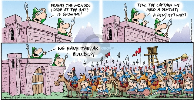 Frank!  The Mongol horde at the gate is growing! Tell the captain we need a dentist!  A dentist?  Why?  We have tartar buildup!