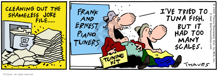 Cleaning Out The Shameless Joke File. Frank and Ernest, Piano Tuners. Tuning Kit. Ive tried to tuna fish, but it had too many scales.