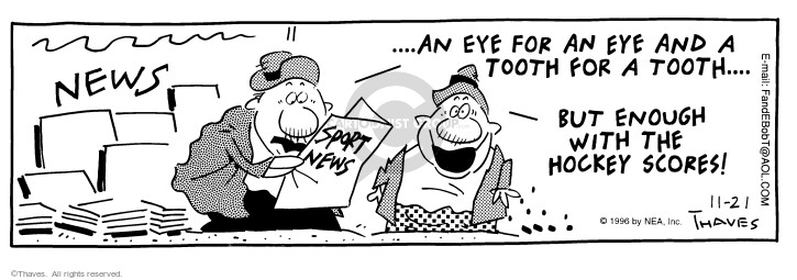 NEWS ...An eye for an eye and a tooth for a tooth... But enough with the hockey scores!