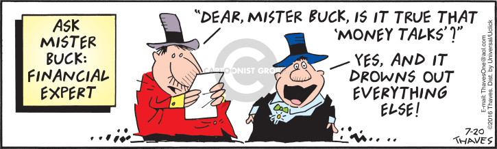 "Ask Mister Buck:  Financial Expert.  Dear Mister Buck, is it true that ""money talks""?  Yes, and it drowns out everything else!"