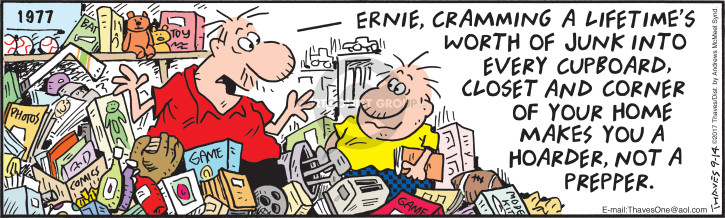 Ernie, cramming a lifetimes worth of junk into every cupboard, closet and corner of your home makes you a hoarder, not a prepper.