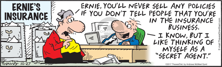 "Ernies Insurance.  Ernie, youll never sell any policies if you dont tell people that youre in the insurance business.  I know, but I like thinking of myself as a ""secret agent."""