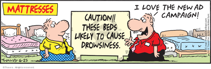 Matresses.  Caution!!  These beds likely to cause drowsiness.  I love the new ad campaign!