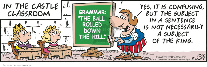 "In the castle classroom.  Grammar:  ""The ball rolled down the hill.""  Yes, it is confusing but the subject is a sentence is not necessarily a subject of the king."