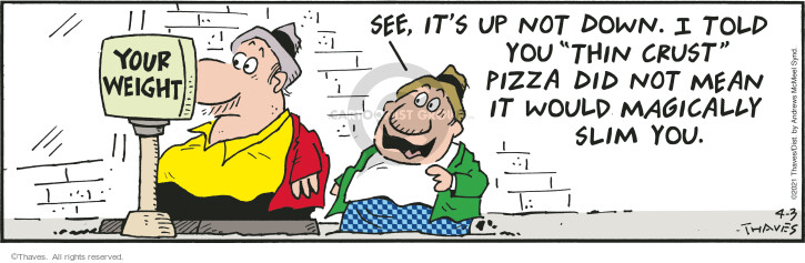 "Your weight.  See, its up not down.  I told you ""thin crust"" pizza did not mean it would magically slim you."