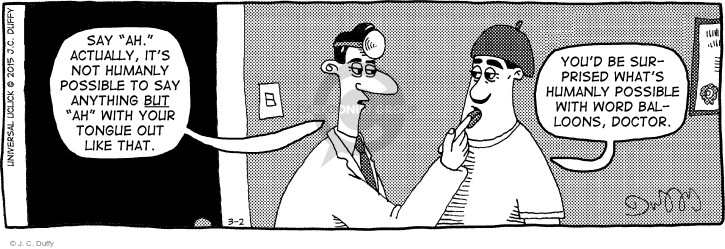 "Say ""ah."" Actually, its not humanly possible to say anything but ""ah"" with your tongue out like that. Youd be surprised whats humanly possible with word balloons, doctor."