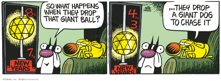 So what happens when they drop that giant ball? 8 � 7 � New Years. 4 � 3 � New Years � They drop a giant dog to chase it.
