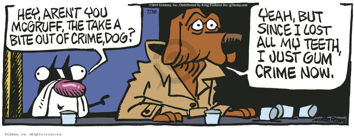 Hey, arent you McGruff, the take a bite out of crime, dog? Yeah, but since I lost all my teeth, I just gum crime now.