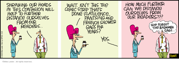 Shrinking our heads in this contagion will help further distance ourselves from our readers … Wait. Isnt this the comic strip thats done flatulence, pantsing and French shower gags for years? Yes. How much further can we distance ourselves from our readers??? She forgot the bazoomba gags …