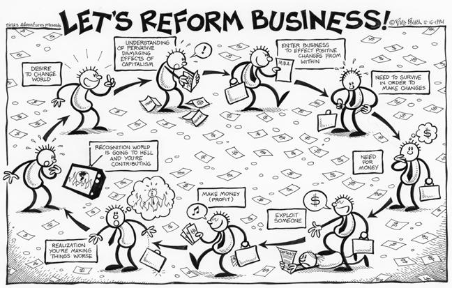 """Lets Reform Business"".  Desire to change world.  Understanding of pervasive damaging effects of capitalism.  MBA.  Enter business to effect positive change from within.  Need to survive in order to make changes.  Need for money.  Exploit someone.  Make money (profit).  Realization.  Youre making things worse.  Recognition.  World is going to hell and youre contributing."