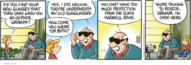 Did you find your new glasses that turn dark when you go outside, grampa? Yes, I did, Nelson. Theyre underneath my old sunglasses. How come you wear em both? You cant have too much protection from the suns harmful rays. Youre talking to Roscoe, grampa. Im over here.