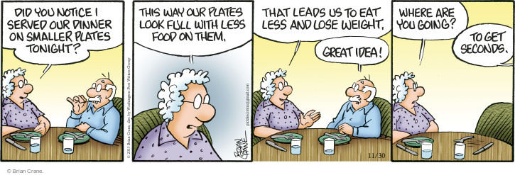 Did you notice I served our dinner on smaller plates tonight? This way our plates look full with less food on them. That leads us to eat less and lose weight. Great idea! Where are you going? To get seconds.