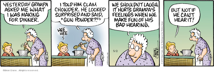 Yesterday grampa asked me what I was making for dinner. I told him clam chowder. He looked surprised and said, Gun powder?! Hee hee. We shouldnt laugh. It hurts grampas feelings when we make fun of his bad hearing. But not if he cant hear it!
