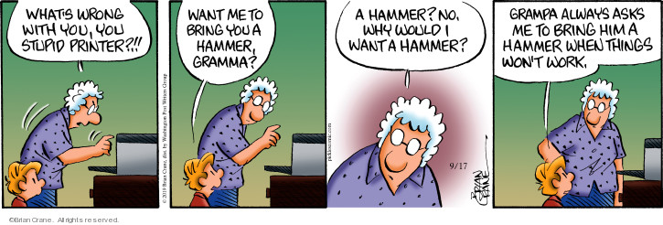 Whats wrong with you, you stupid printer!! Want me to bring you a hammer, gramma? A hammer? No, why would I want a hammer? Grampa always asks me to bring him a hammer when things wont work.