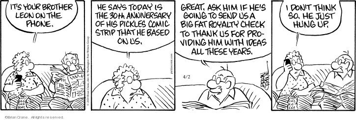 Its your brother Leon on the phone. He says today is the 30th anniversary of his Pickles comic strip that he based on us. Great. Ask him if hes going to send up a big fat royalty check to thank us for providing him with ideas all these years. I dont think so. He just hung up.