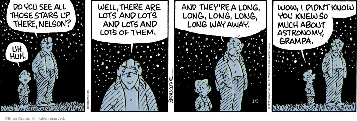 Do you see all those stars up there, Nelson? Uh huh. Well, there are lots and lots and lots and lots of them. And theyre a long, long, long, long way away. Wow, I didnt know you knew so much about astronomy, grampa.