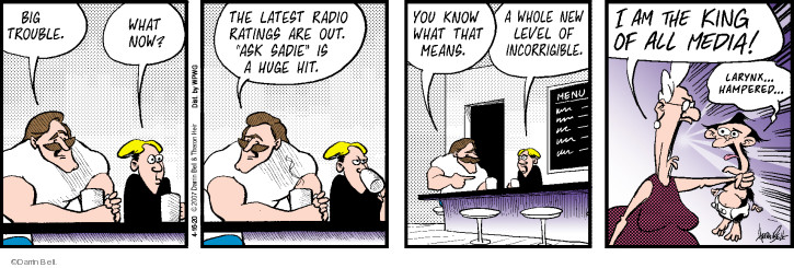Big trouble. What now? The latest radio ratings are out. Ask Sadie is a huge hit. You know what that means. A whole new level of incorrigible. I ma the king of all media! Larynx � Hampered �