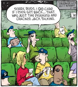 Sorry, boss, I do care if I ever get back � That was just the peanuts and cracker jack talking.