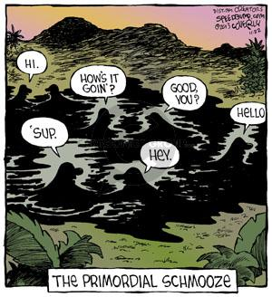 Hi. Hows it goin? Good, you? Sup.  Hey. Hello. The Primordial Schmooze.