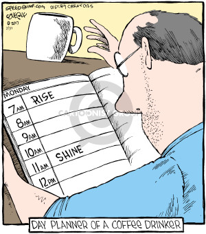 Monday. 7 am. Rise. 8 am. 9 am. 10 am. 11 am. Shine. 12 pm. Day planner of a coffee drinker. (This cartoon was originally published on 2001-02-12).