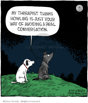 My therapist thinks howling is just your way of avoiding real conversation.