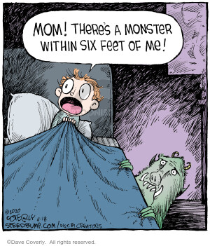 Mom! Theres a monster withing six feet of me!