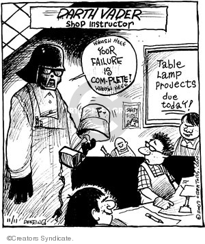 Darth Vader. Shop Instructor.  Whoosh heee. Your failure is com-plete! Whoosh heee. Table lamp projects due today. F-.