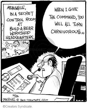 Meanwhile, in a secret control room at Build-a-Bear Workshop headquarters � When I give the command, you will all turn carnivorous �