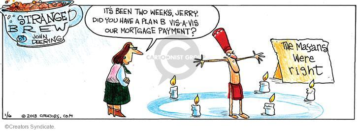 Its been two weeks, Jerry. Did you have a plan B vis-�-vis our mortgage payment? The Mayans were right.